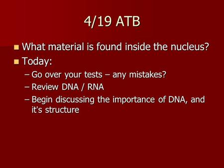 4/19 ATB What material is found inside the nucleus? What material is found inside the nucleus? Today: Today: –Go over your tests – any mistakes? –Review.