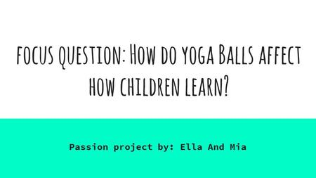 Focus question: How do yoga Balls affect how children learn? Passion project by: Ella And Mia.