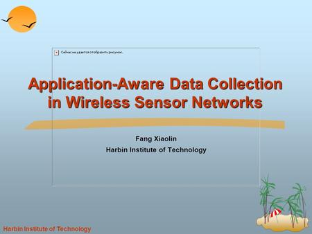 Harbin Institute of Technology Application-Aware Data Collection in Wireless Sensor Networks Fang Xiaolin Harbin Institute of Technology.