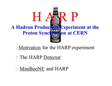 H A R P A Hadron Production Experiment at the Proton Synchrotron at CERN Motivation for the HARP experiment The HARP Detector MiniBooNE and HARP.