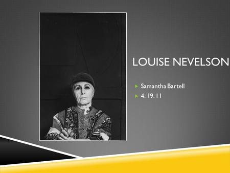 LOUISE NEVELSON  Samantha Bartell  4. 19. 11. Louise Nevelson Born Leah Berliwsky in 1989 Born in Russia, of Russian Jewish Heritage Brought to America.