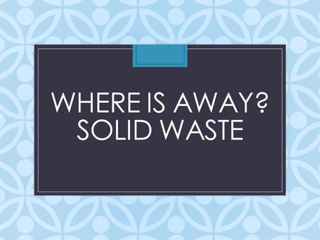 WHERE IS AWAY? SOLID WASTE. What is a solid waste? Any material that we discard, that is not liquid or gas, is solid waste Municipal Solid Waste (MSW):