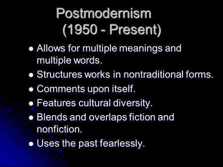 Postmodernism (1950 - Present) Allows for multiple meanings and multiple words. Allows for multiple meanings and multiple words. Structures works in nontraditional.
