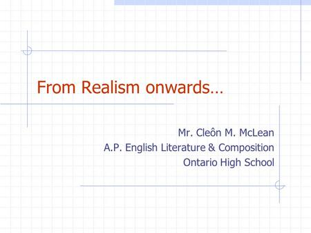 From Realism onwards… Mr. Cleôn M. McLean A.P. English Literature & Composition Ontario High School.
