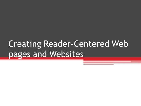 Creating Reader-Centered Web pages and Websites. Designing Websites Design with same qualities as other workplace communications ▫Usability and Persuasiveness.