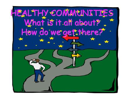 HEALTHY COMMUNITIES What is it all about? How do we get there?