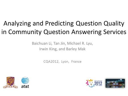 Analyzing and Predicting Question Quality in Community Question Answering Services Baichuan Li, Tan Jin, Michael R. Lyu, Irwin King, and Barley Mak CQA2012,