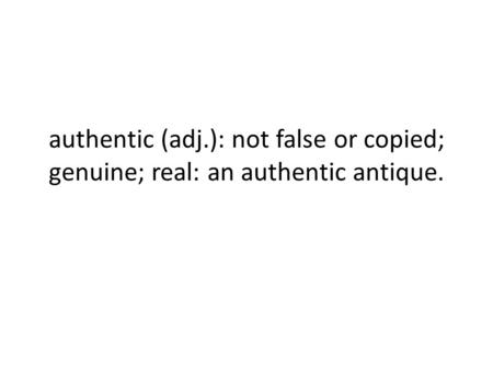Authentic (adj.): not false or copied; genuine; real: an authentic antique.