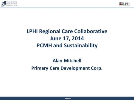 Slide 1 LPHI Regional Care Collaborative June 17, 2014 PCMH and Sustainability Alan Mitchell Primary Care Development Corp.