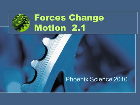 Forces Change Motion 2.1 Phoenix Science 2010. Force A push or a pull.