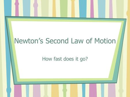 Newton's Second Law of Motion How fast does it go?