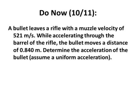 Do Now (10/11): A bullet leaves a rifle with a muzzle velocity of 521 m/s. While accelerating through the barrel of the rifle, the bullet moves a distance.