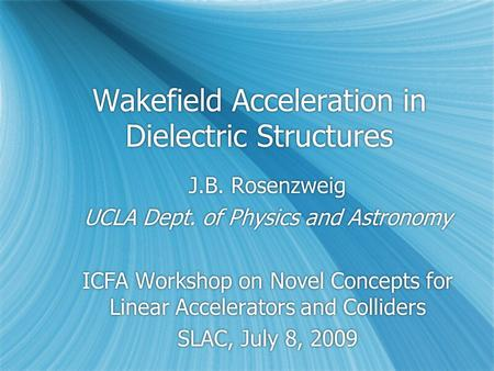 Wakefield Acceleration in Dielectric Structures J.B. Rosenzweig UCLA Dept. of Physics and Astronomy ICFA Workshop on Novel Concepts for Linear Accelerators.