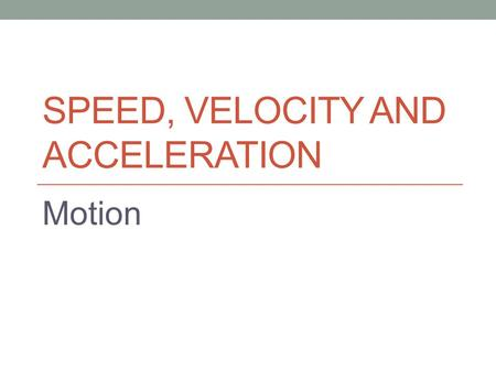 SPEED, VELOCITY AND ACCELERATION Motion. Distance & Displacement.