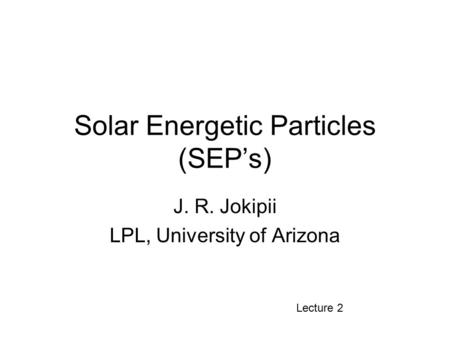 Solar Energetic Particles (SEP's) J. R. Jokipii LPL, University of Arizona Lecture 2.
