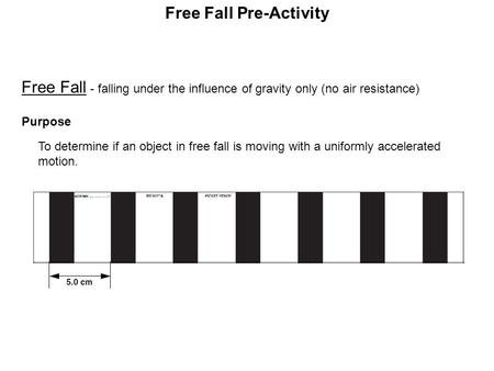 Free Fall - falling under the influence of gravity only (no air resistance) Purpose To determine if an object in free fall is moving with a uniformly.