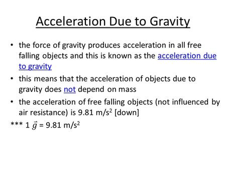 Acceleration Due to Gravity. the acceleration due to gravity (9.81 m/s 2 [↓]) always acts down -when the object is travelling towards the earth -when.