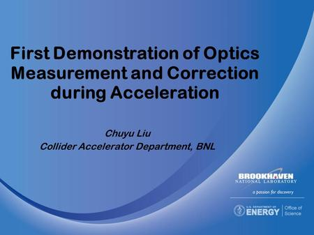 First Demonstration of Optics Measurement and Correction during Acceleration Chuyu Liu Collider Accelerator Department, BNL.