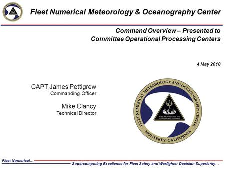 CAPT James Pettigrew Commanding Officer Mike Clancy Technical Director Fleet Numerical Meteorology & Oceanography Center Command Overview – Presented to.
