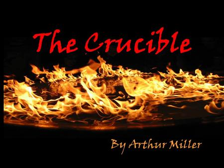 The Crucible By Arthur Miller. The word crucible has many meanings and connotations, including A container that resists heat A melting pot A fire or furnace.