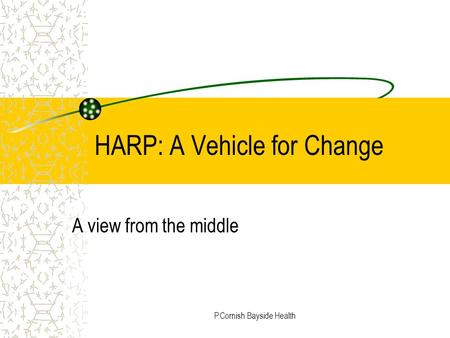 P.Cornish Bayside Health HARP: A Vehicle for Change A view from the middle.