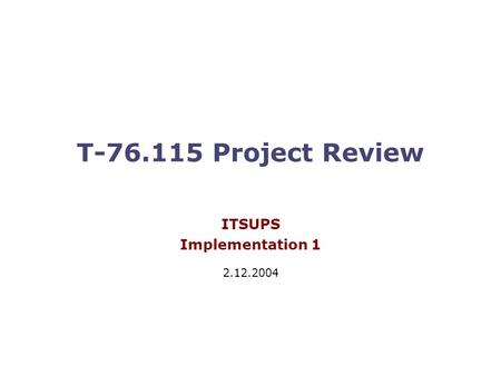 T-76.115 Project Review ITSUPS Implementation 1 2.12.2004.