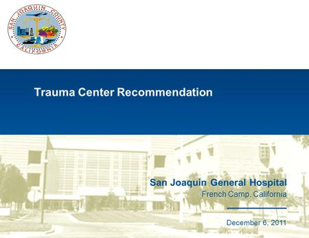 Trauma Center Recommendation San Joaquin General Hospital French Camp, California May 31, 2009 San Joaquin General Hospital French Camp, California December.