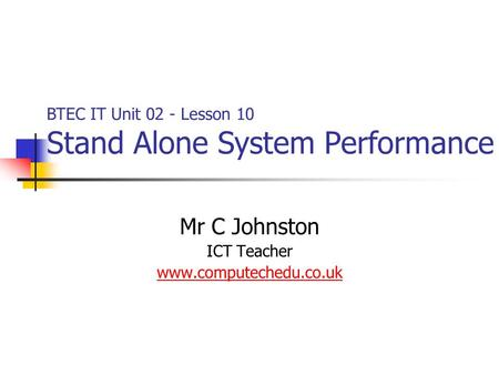 Mr C Johnston ICT Teacher www.computechedu.co.uk BTEC IT Unit 02 - Lesson 10 Stand Alone System Performance.