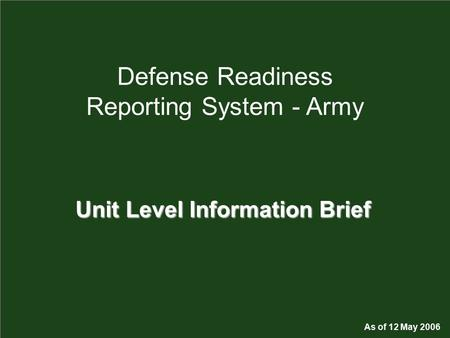 1 Defense Readiness Reporting System - Army Unit Level Information Brief As of 12 May 2006.