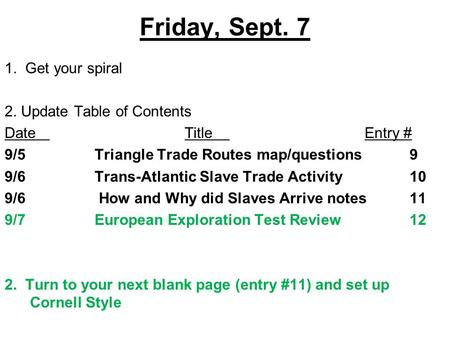 Friday, Sept. 7 1. Get your spiral 2. Update Table of Contents DateTitleEntry # 9/5Triangle Trade Routes map/questions9 9/6Trans-Atlantic Slave Trade Activity10.