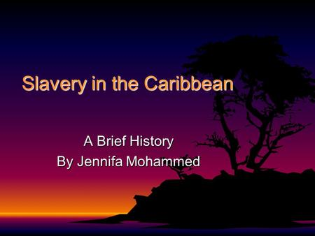 Slavery in the Caribbean A Brief History By Jennifa Mohammed.