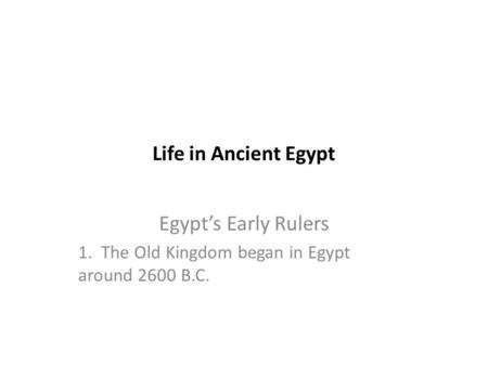 Life in Ancient Egypt Egypt's Early Rulers 1. The Old Kingdom began in Egypt around 2600 B.C.