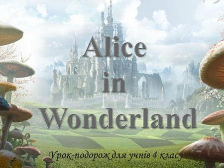 Урок-подорож для учнів 4 класу. Once upon a time in England there lived a girl. Her name was Alice. One day she went in the park for a walk and found.