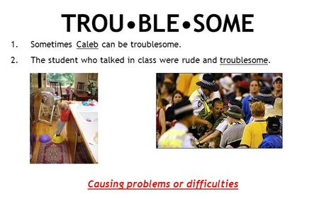 TROUBLESOME 1.Sometimes Caleb can be troublesome. 2.The student who talked in class were rude and troublesome. Causing problems or difficulties.