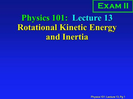 Physics 101: Lecture 13, Pg 1 Physics 101: Lecture 13 Rotational Kinetic Energy and Inertia Exam II.
