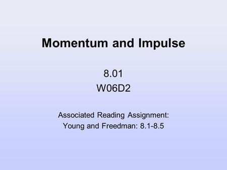 Momentum and Impulse 8.01 W06D2 Associated Reading Assignment: Young and Freedman: 8.1-8.5.