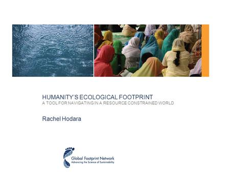 HUMANITY'S ECOLOGICAL FOOTPRINT A TOOL FOR NAVIGATING IN A RESOURCE CONSTRAINED WORLD Rachel Hodara.