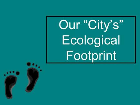 "Our ""City's"" Ecological Footprint. Name our city."