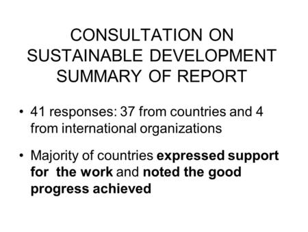CONSULTATION ON SUSTAINABLE DEVELOPMENT SUMMARY OF REPORT 41 responses: 37 from countries and 4 from international organizations Majority of countries.