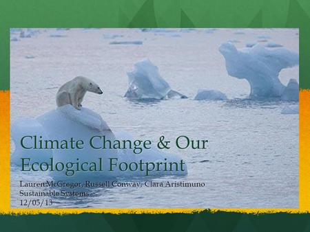 Climate Change & Our Ecological Footprint Lauren McGregor, Russell Conway, Clara Aristimuno Sustainable Systems 12/05/13.
