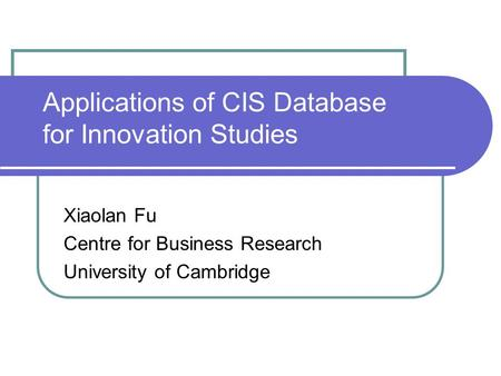 Applications of CIS Database for Innovation Studies Xiaolan Fu Centre for Business Research University of Cambridge.