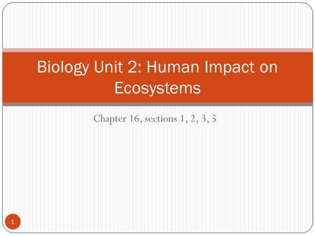 Chapter 16, sections 1, 2, 3, 5 Biology Unit 2: Human Impact on Ecosystems 1.
