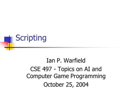 Scripting Ian P. Warfield CSE 497 - Topics on AI and Computer Game Programming October 25, 2004.