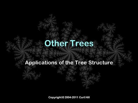Copyright © 2004-2011 Curt Hill Other Trees Applications of the Tree Structure.