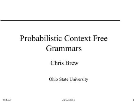684.0222/02/20161 Probabilistic Context Free Grammars Chris Brew Ohio State University.