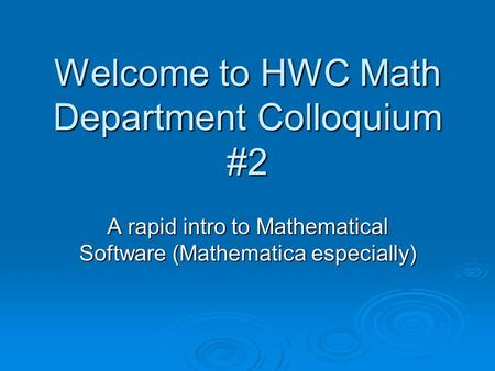 Welcome to HWC Math Department Colloquium #2 A rapid intro to Mathematical Software (Mathematica especially)
