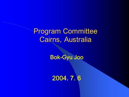 Program Committee Cairns, Australia 2004. 7. 6 Bok-Gyu Joo.