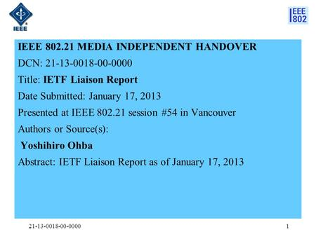 IEEE 802.21 MEDIA INDEPENDENT HANDOVER DCN: 21-13-0018-00-0000 Title: IETF Liaison Report Date Submitted: January 17, 2013 Presented at IEEE 802.21 session.