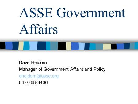 ASSE Government Affairs Dave Heidorn Manager of Government Affairs and Policy 847/768-3406.