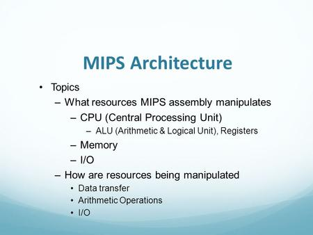 MIPS Architecture Topics –What resources MIPS assembly manipulates –CPU (Central Processing Unit) –ALU (Arithmetic & Logical Unit), Registers –Memory –I/O.